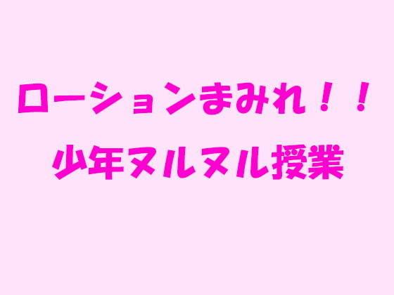 ローションまみれ!!少年ヌルヌル授業