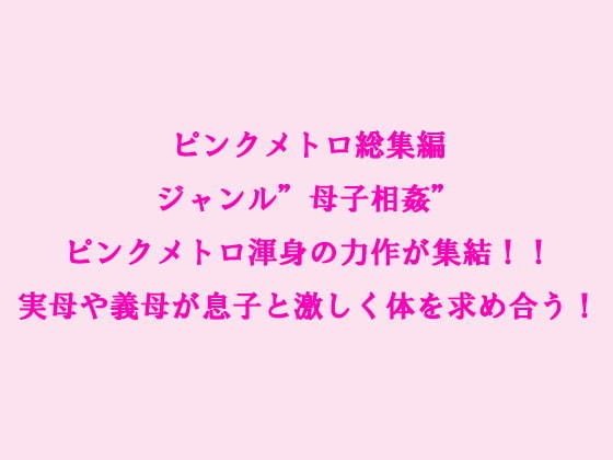 ピンクメトロ総集編 ジャンル'母子相姦' ピンクメトロ渾身の力作が集結!!実母や義母が息子と激しく体を求め合う!