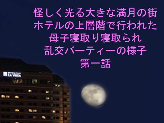怪しく光る大きな満月の街 ホテルの上層階で行われた母子寝取り寝取られ乱交パーティーの様子 第一話