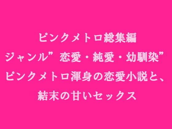 ピンクメトロ総集編 ジャンル'恋愛・純愛・幼馴染' ピンクメトロ渾身の恋愛小説と、結末の甘いセックス