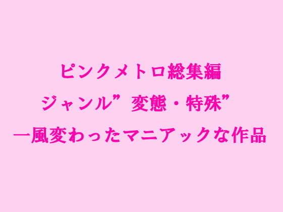 ピンクメトロ総集編 ジャンル'変態・特殊' 一風変わったマニアックな作品