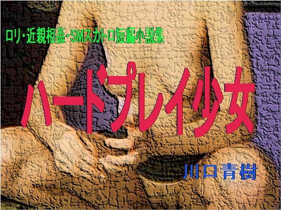 ロリ・近親相姦・SMスカトロ短編小説集「ハードプレイ少女」