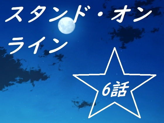 スタンド・オンライン六話