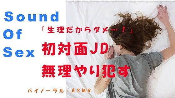ノンフィクションSEXボイス!「生理だからダメ…!」嫌がる初対面JDを無理やり●す! ASMR/バイノーラル/エロボイス/同人音声/ナンパ